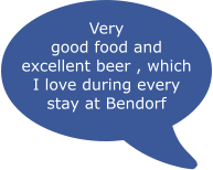 Very good food and excellent beer , which I love during every stay at Bendorf